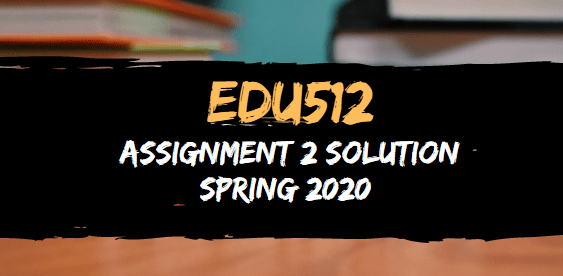 EDU512 Assignment 2 Solution Spring 2020