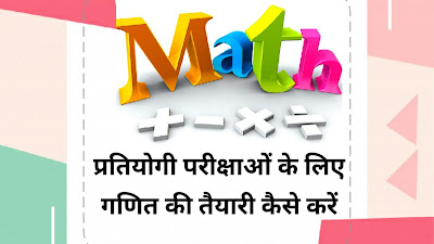 गणित की तैयारी कैसे करें, प्रतियोगी परीक्षाओं के लिए गणित की तैयारी कैसे करें, How to Prepare Math for Competitive Exams in Hindi, pratiyogi prikshao ke lie ganit ki taiyari kaise karen