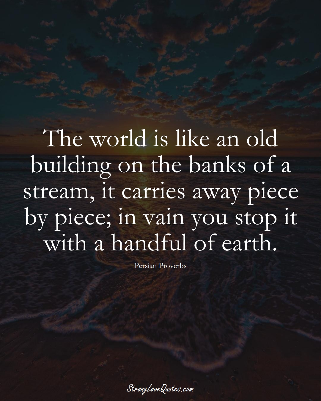 The world is like an old building on the banks of a stream, it carries away piece by piece; in vain you stop it with a handful of earth. (Persian Sayings);  #aVarietyofCulturesSayings