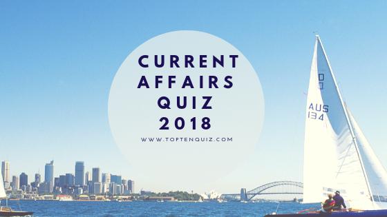 Current Affairs Quiz 2018