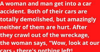 """A woman and man get into a car accident. Both of their cars are totally demolished, but amazingly neither of them are hurt.    After they crawl out of the wreckage, the woman says, """"Wow, look at our cars - there's nothing left!"""