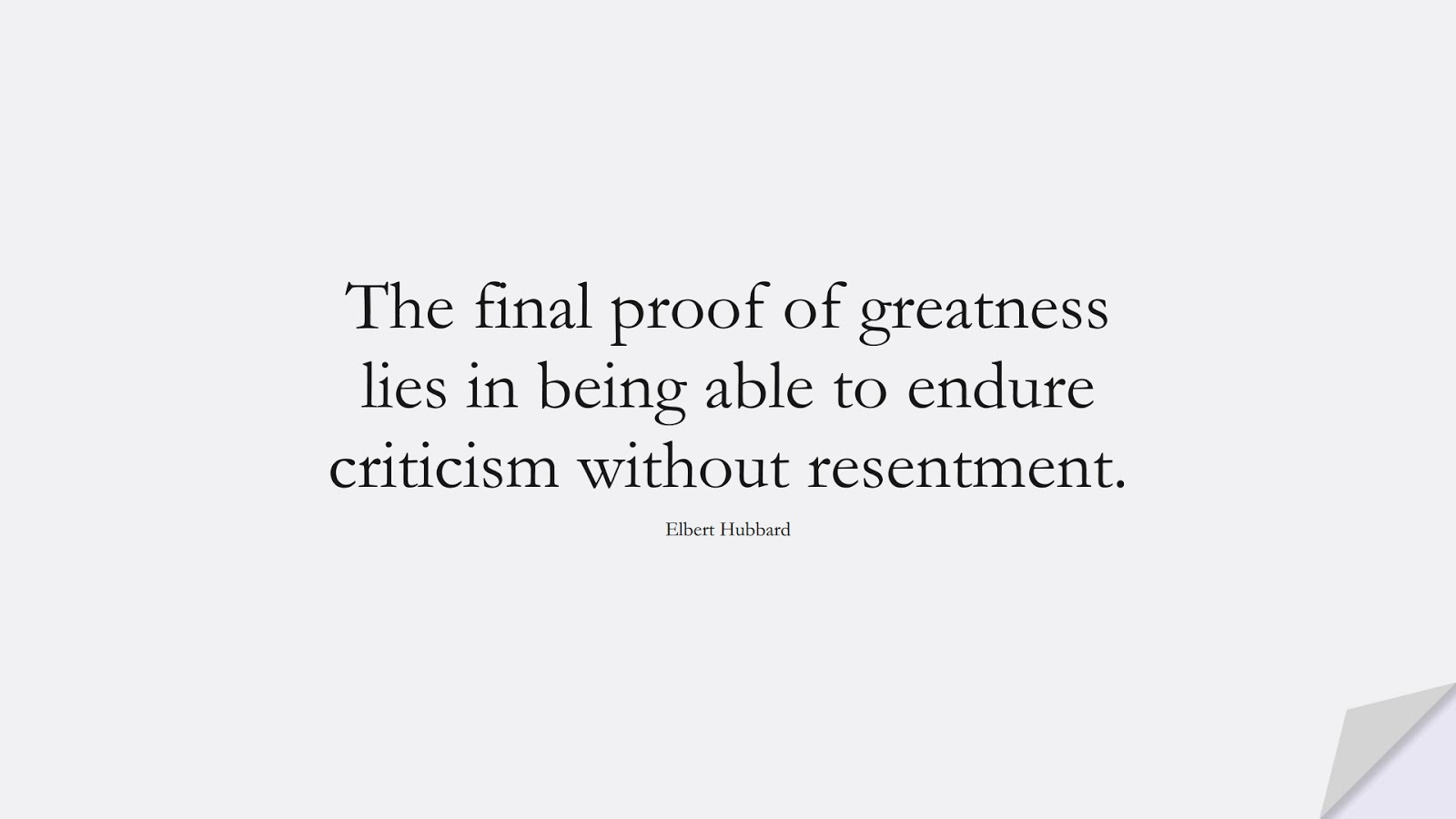 The final proof of greatness lies in being able to endure criticism without resentment. (Elbert Hubbard);  #HardWorkQuotes