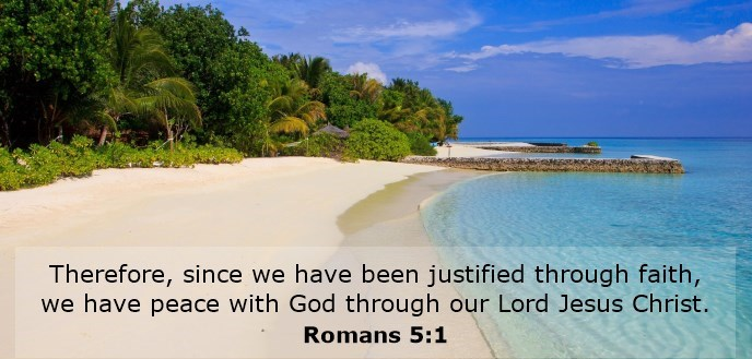 Therefore, since we have been justified through faith, we have peace with God through our Lord Jesus Christ.