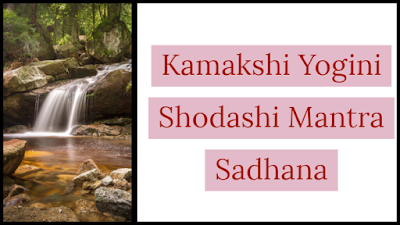 Kamakshi Yogini Shodashi Mantra for Gain of Vashikaran Powers