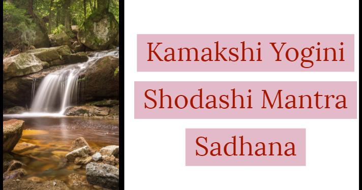 Kamakshi Yogini Shodashi Mantra Sadhana