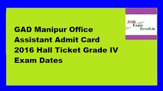 GAD Manipur Office Assistant Admit Card 2016 Hall Ticket Grade IV Exam Dates