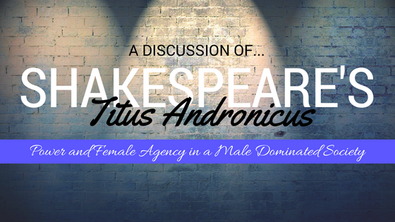 Titus Andronicus by William Shakespeare- A Discussion of Power and Female Agency In A Male Dominated Society