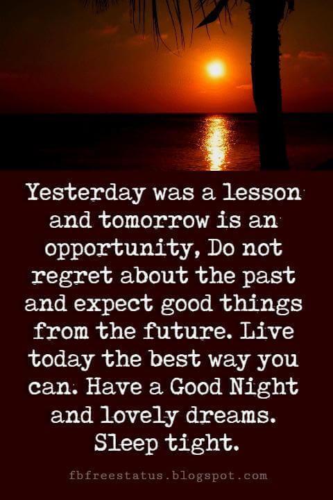 inspirational good night quotes, Yesterday was a lesson and tomorrow is an opportunity, Do not regret about the past and expect good things from the future. Live today the best way you can. Have a Good Night and lovely dreams. Sleep tight.