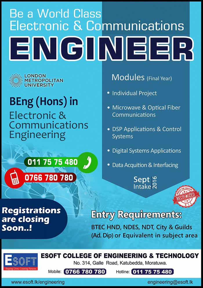 Be a World Class Electronic & Communications Engineer  with London Metropolitan University.    BEng (Hons) in Electronic & Communications Engineering (Top-up) Degree Entry Requirements: HND/ HNDE/ NDT/ NDES/ City & Guilds (Ad. Dip) in Electronic/ Communications Engineering or equivalent in related subject area.    Registrations are closing soon..!  Call 0766 780 780 /  011 75 75 480 for more details.