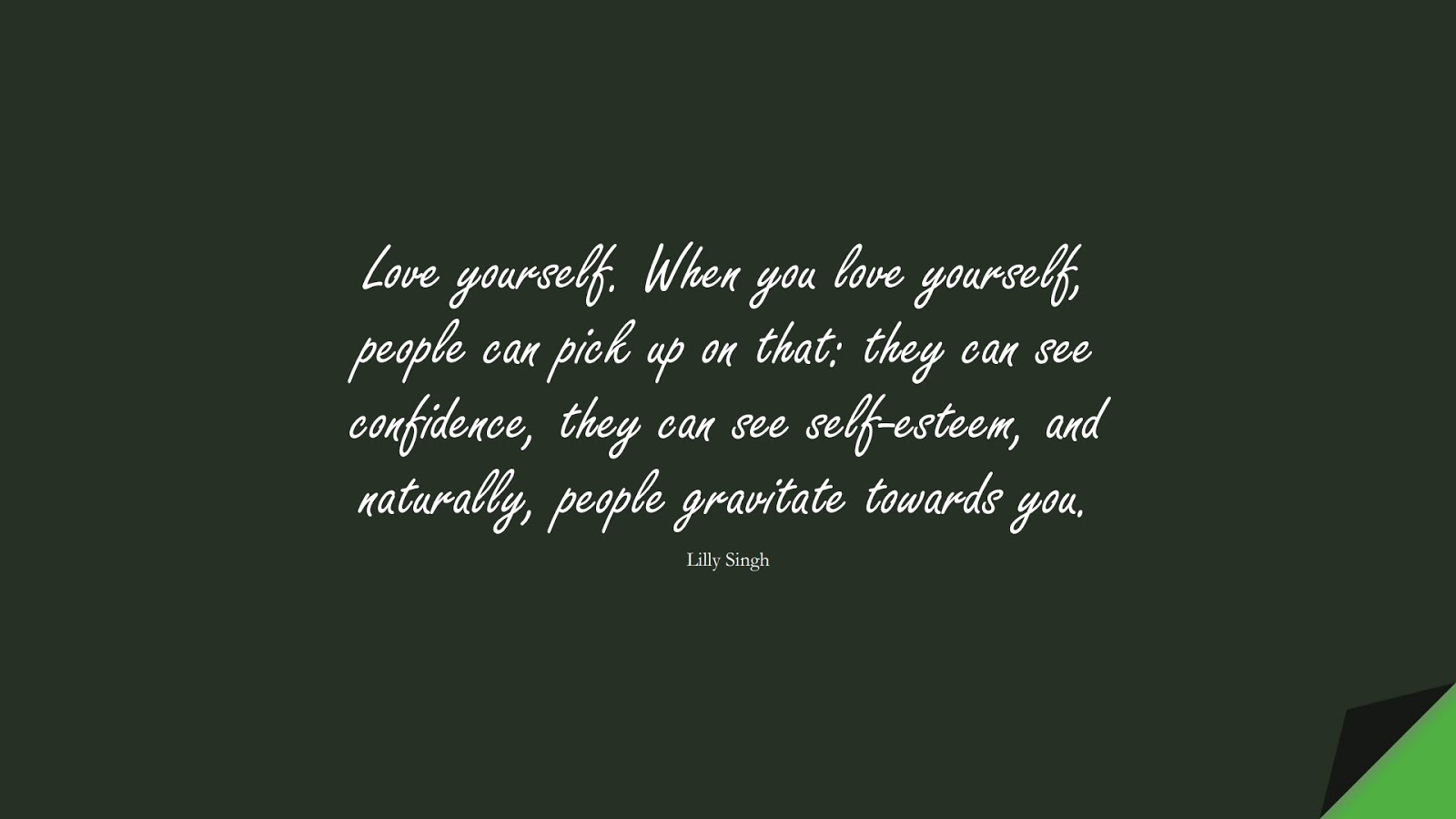 Love yourself. When you love yourself, people can pick up on that: they can see confidence, they can see self-esteem, and naturally, people gravitate towards you. (Lilly Singh);  #SelfEsteemQuotes