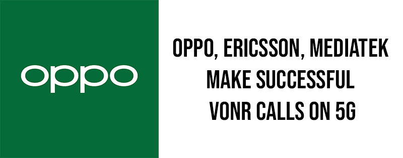 OPPO, Ericsson, MediaTek make successful VoNR calls on 5G