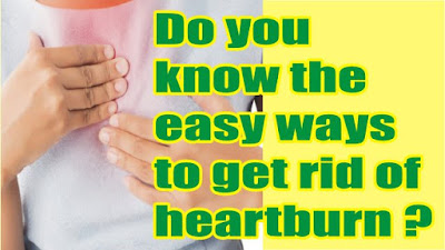 Do you know the easy ways to get rid of heartburn?