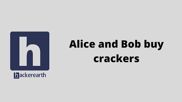 HackerEarth Alice and Bob buy crackers problem solution
