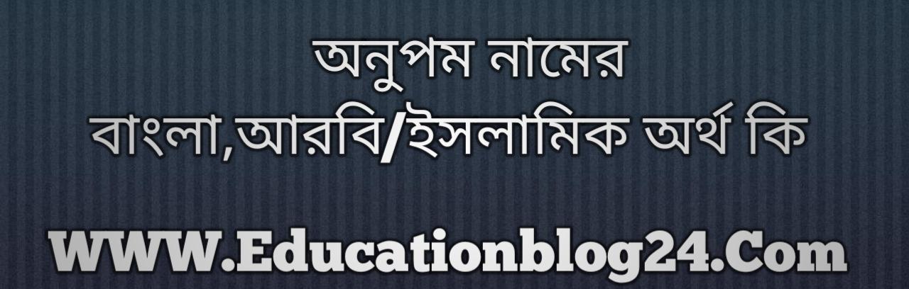 Anupam name meaning in Bengali, অনুপম নামের অর্থ কি, অনুপম নামের বাংলা অর্থ কি, অনুপম নামের ইসলামিক অর্থ কি, অনুপম কি ইসলামিক /আরবি নাম