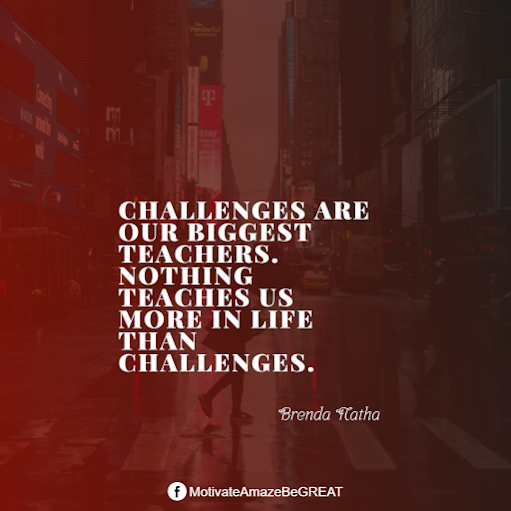 "Inspirational Quotes About Life And Struggles: ""Challenges are our biggest teachers. Nothing teaches us more in life than challenges."" - Brenda Natha"
