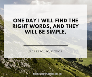 One day I will find the right words, and they will be simple. - JACK KEROUAC, AUTHOR