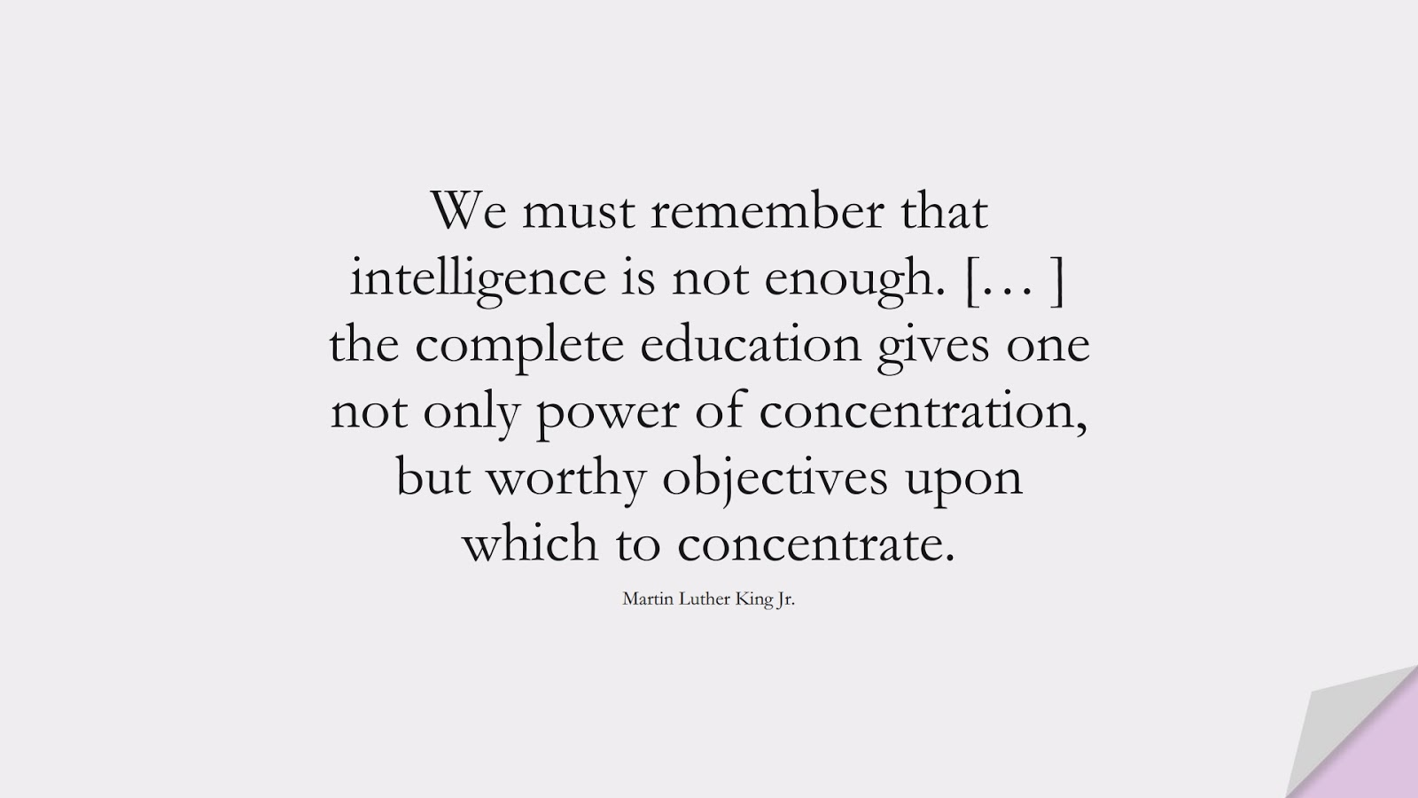 We must remember that intelligence is not enough. [… ] the complete education gives one not only power of concentration, but worthy objectives upon which to concentrate. (Martin Luther King Jr.);  #MartinLutherKingJrQuotes