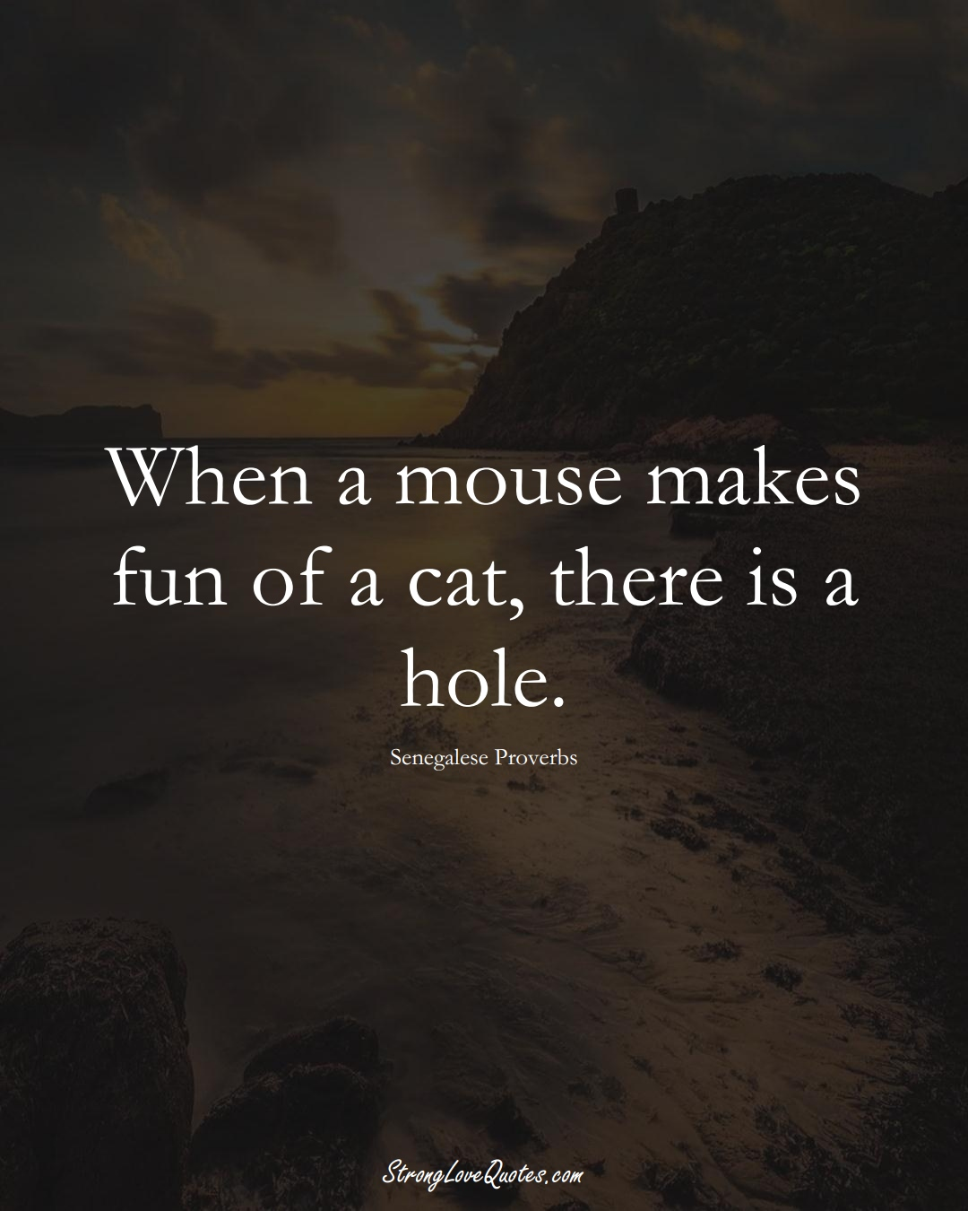 When a mouse makes fun of a cat, there is a hole. (Senegalese Sayings);  #AfricanSayings