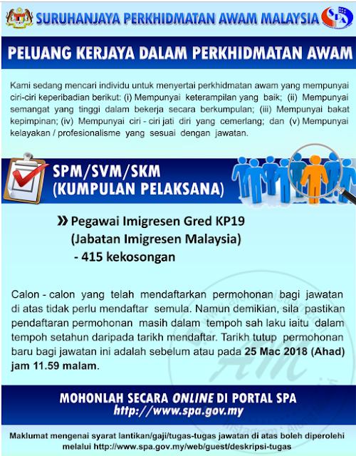 Pengambilan Pegawai Imigresen Gred KP19 Jabatan Imigresen Malaysia | Jabatan Imigresen Malaysia telah membuka peluang sebanyak 415 kekosongan untuk bersama-sama mereka dalam menjalankan tugas-tugas hakiki.  Pengambilan ini akan tamat pada 25 Mac 2018 yang tinggal seminggu sahaja lagi. Ambil peluang ini untuk mengisi dan berdoa agak korang adalah salah seorang yang akan terpilih untuk menghadiri Ujian Fizikal, Pancaindera dan Kecergasan.  AM juga ada pengalaman dalam menjalani Ujian Fizikal, Pancaindera dan Kecergasan untuk Penolong Pegawai Siasatan P29 yang lalu. Sejujurnya jika terpilih nanti korang kena focus pada BMI dan juga larian 2.4KM perlu di lakukan setiap hari sehingga hari ujian yang di tetapkan. Pengambilan Pegawai Imigresen Gred KP19 Jabatan Imigresen Malaysia  Korang boleh baca Pengalaman Menjalani Ujian Fizikal, Pancaindera dan Kecergasan SPA  Cara Memohon Pegawai Imigresen Gred KP19  Korang hanya perlu ke laman sesawang SPA dan mendaftarkan diri korang menggunakan email dan No. KP sahaja. Isi segala maklumat yang diperlukan dan perlu pilih Pegawai Imigresen KP19 pada jawatan yang dipohon.  Deskripsi Tugas Pegawai Imigresen Gred KP19  Kumpulan: Pelaksana Kem/Jab: Jabatan Imigresen Jadual Gaji:  Syarat Lantikan: Calon bagi lantikan hendaklah memiliki kelayakan seperti berikut: warganegara Malaysia; berumur tidak kurang dari 18 tahun pada tarikh tutup iklan jawatan;  Sijil Pelajaran Malaysia atau kelayakan yang diiktiraf setaraf dengannya oleh Kerajaan. Pengambilan Pegawai Imigresen Gred KP19 Jabatan Imigresen Malaysia