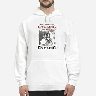 You Don't Stop Cycling When You Get Old When You Stop Cycling Shirt 6