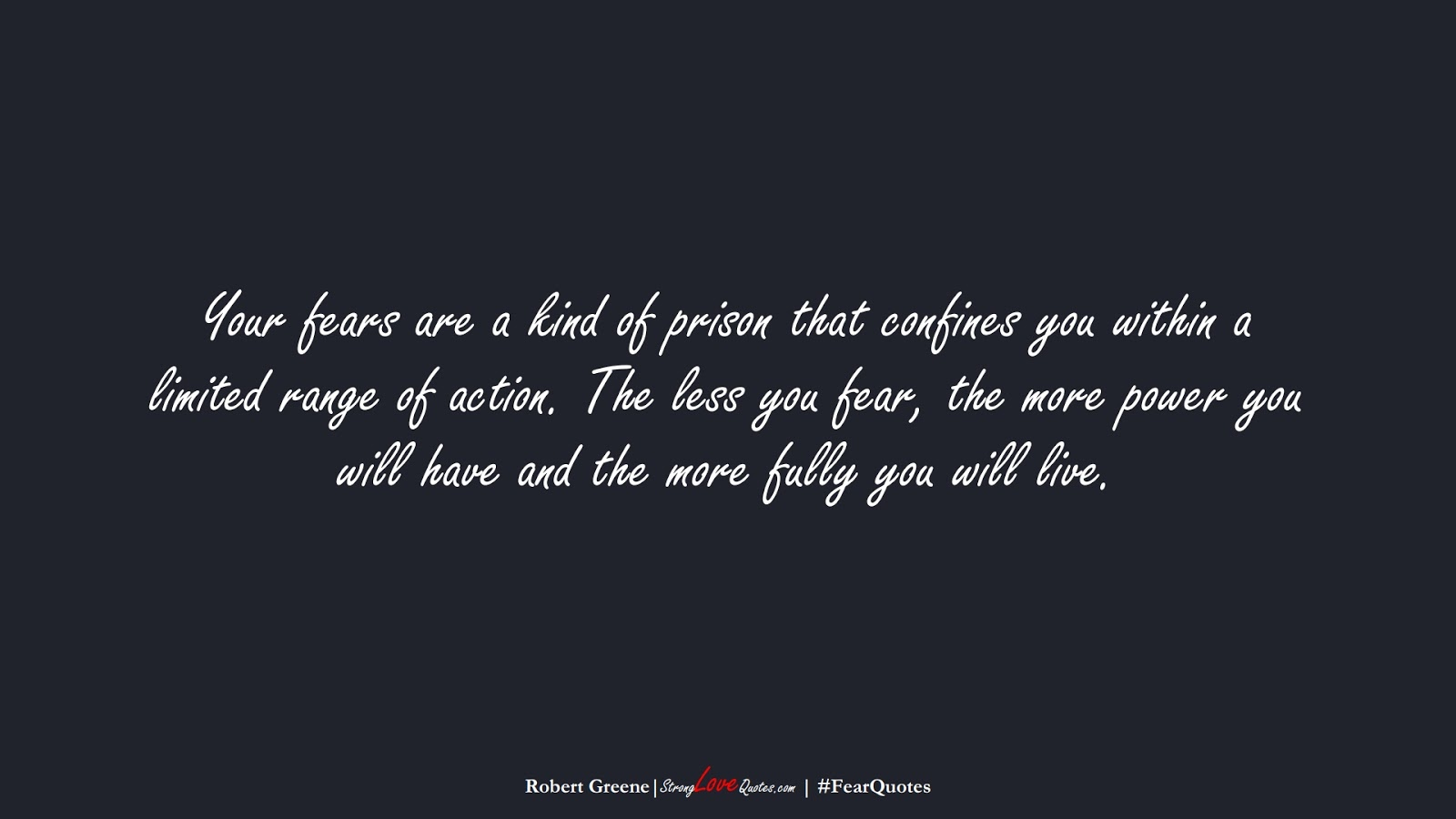 Your fears are a kind of prison that confines you within a limited range of action. The less you fear, the more power you will have and the more fully you will live. (Robert Greene);  #FearQuotes