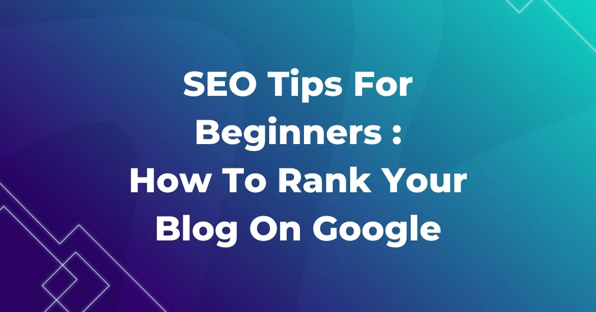 SEO Tips For Beginners - How To Rank Your Blog On Google