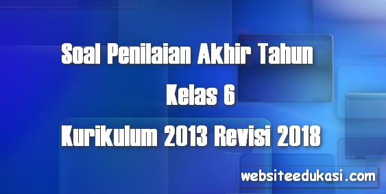 Soal PAT Kelas 6 SD/MI Kurikulum 2013 Revisi 2018