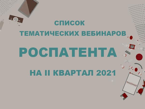 Список тематических вебинаров, которые будут проведены сотрудниками Роспатента и ФИПС во II квартале 2021 года.
