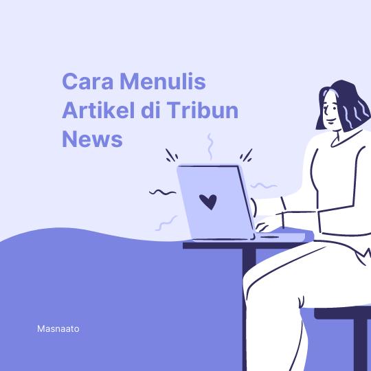 Cara Menulis Artikel di Tribun News