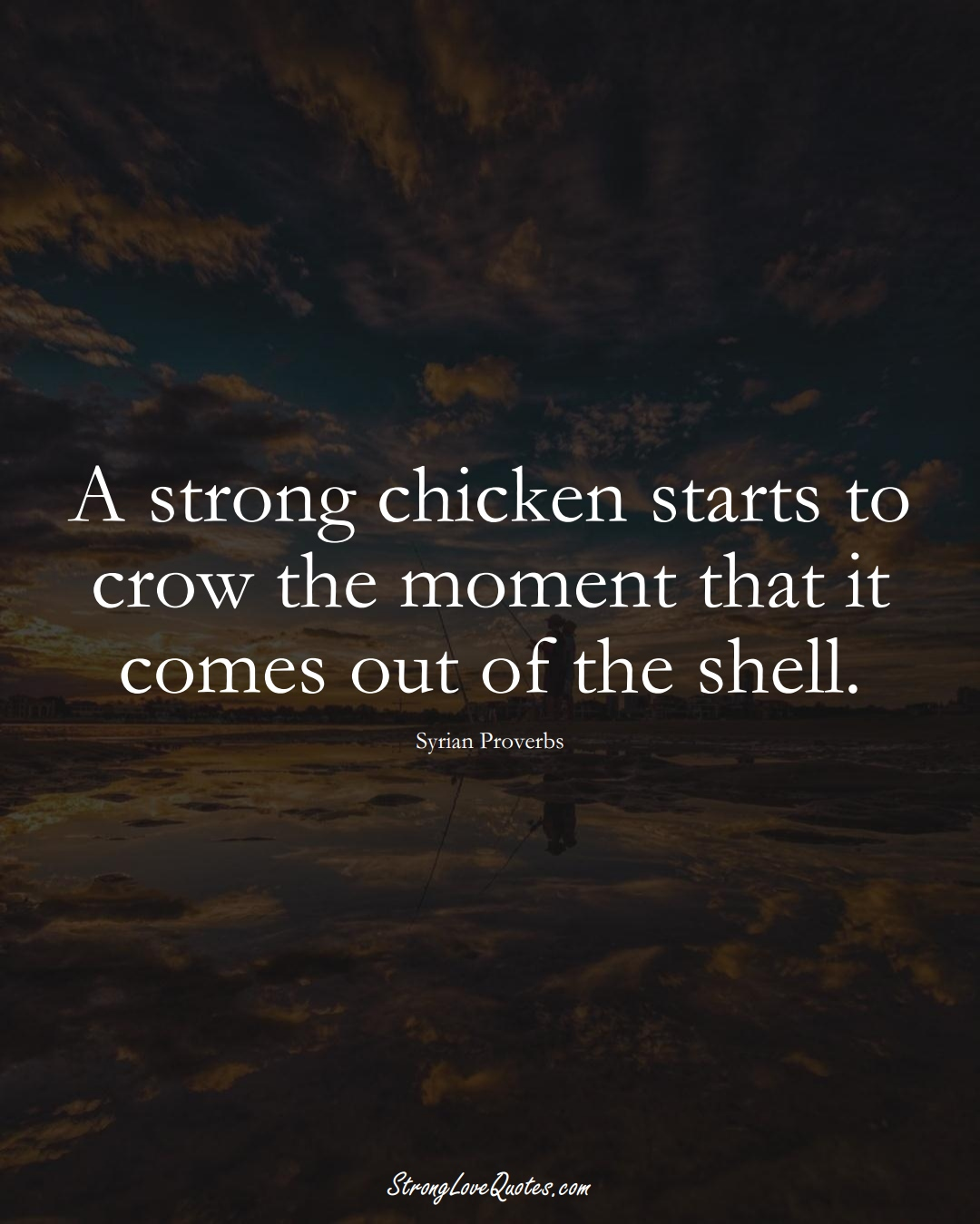A strong chicken starts to crow the moment that it comes out of the shell. (Syrian Sayings);  #MiddleEasternSayings