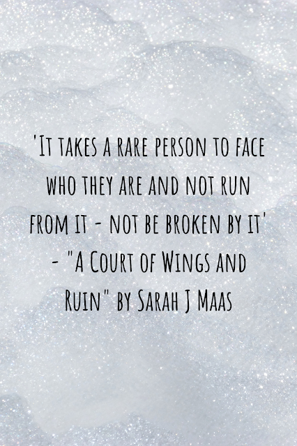 """Grey sparkly background with black writing that reads: 'It takes a rare person to face who they are and not run from it - not be broken by it' - """"A Court of Wings and Ruin"""" by Sarah J Maas"""
