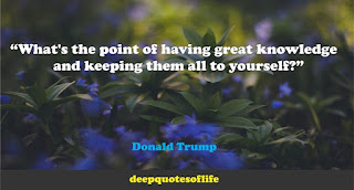 """What's the point of having great knowledge and keeping them all to yourself?""  ― Donald Trump"