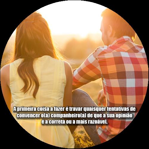 A primeira coisa a fazer é travar quaisquer tentativas de convencer o(a) companheiro(a) de que a sua opinião é a correta ou a mais razoável.