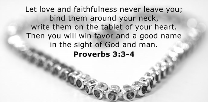 Let love and faithfulness never leave you; bind them around your neck, write them on the tablet of your heart. Then you will win favor and a good name in the sight of God and man.