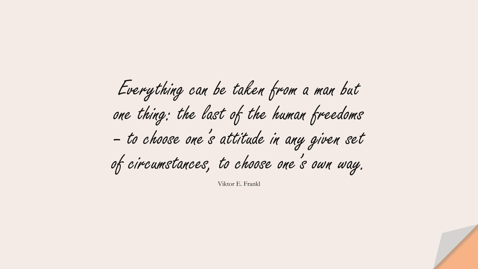 Everything can be taken from a man but one thing: the last of the human freedoms – to choose one's attitude in any given set of circumstances, to choose one's own way. (Viktor E. Frankl);  #StoicQuotes