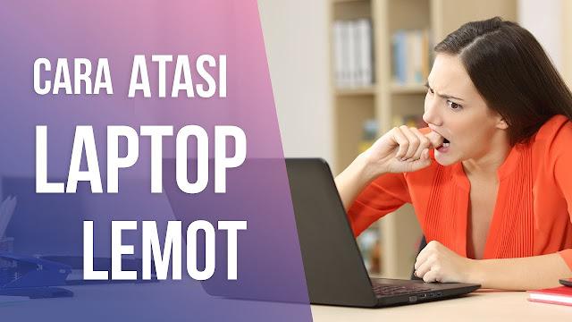 Cara Mudah Mengatasi Laptop Lemot