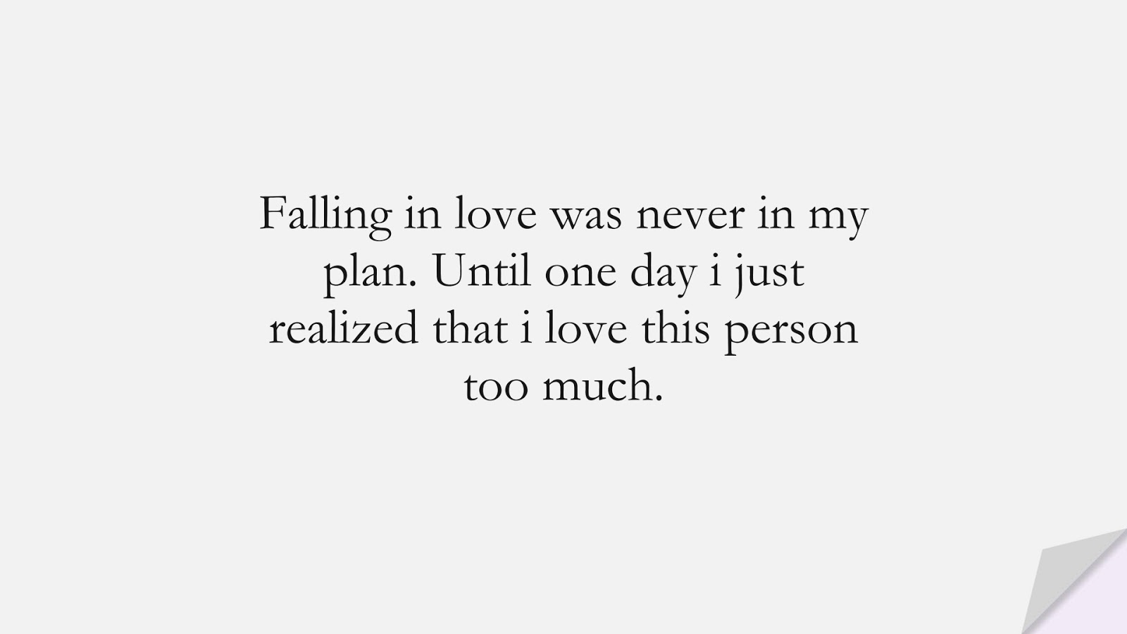 Falling in love was never in my plan. Until one day i just realized that i love this person too much.FALSE