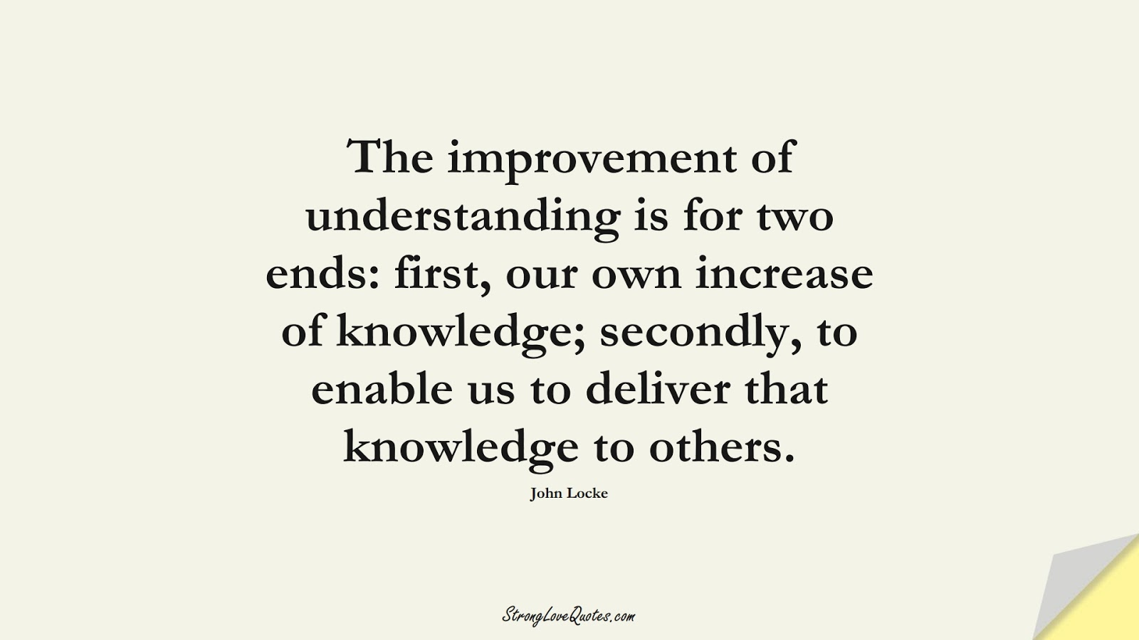 The improvement of understanding is for two ends: first, our own increase of knowledge; secondly, to enable us to deliver that knowledge to others. (John Locke);  #KnowledgeQuotes