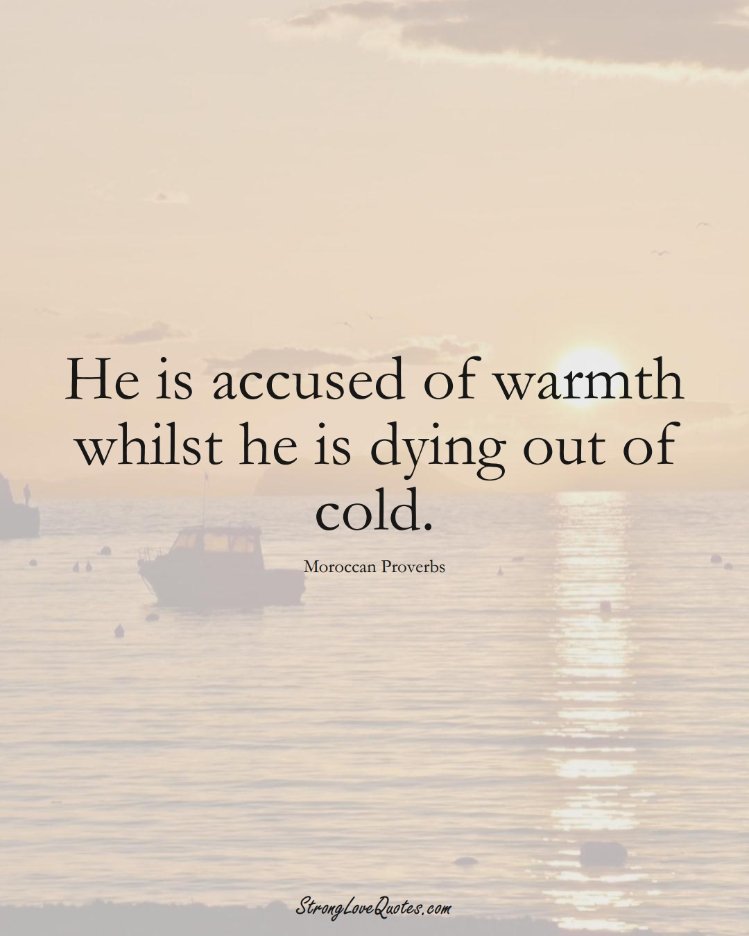 He is accused of warmth whilst he is dying out of cold. (Moroccan Sayings);  #AfricanSayings