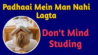 Padhaai Mein man Nahin Lagta (Don't mind studying)