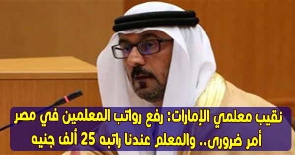 نقيب معلمي الإمارات: رفع رواتب المعلمين في مصر أمر ضروري.. والمعلم عندنا راتبه 25 ألف جنيه