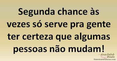 Segunda chance às vezes só serve pra gente ter certeza que algumas pessoas não mudam!