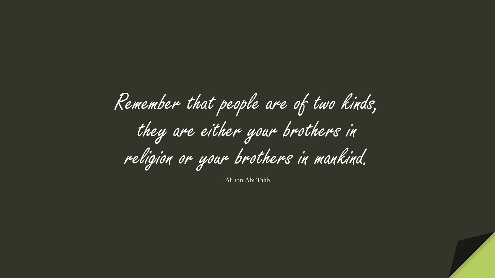 Remember that people are of two kinds, they are either your brothers in religion or your brothers in mankind. (Ali ibn Abi Talib);  #AliQuotes