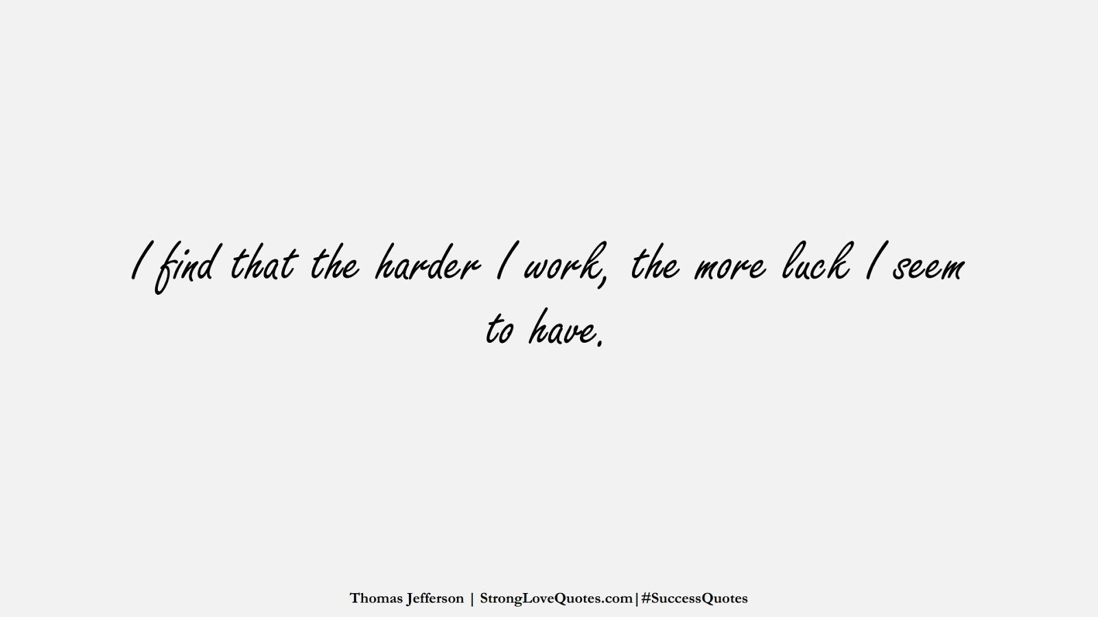 I find that the harder I work, the more luck I seem to have. (Thomas Jefferson);  #SuccessQuotes