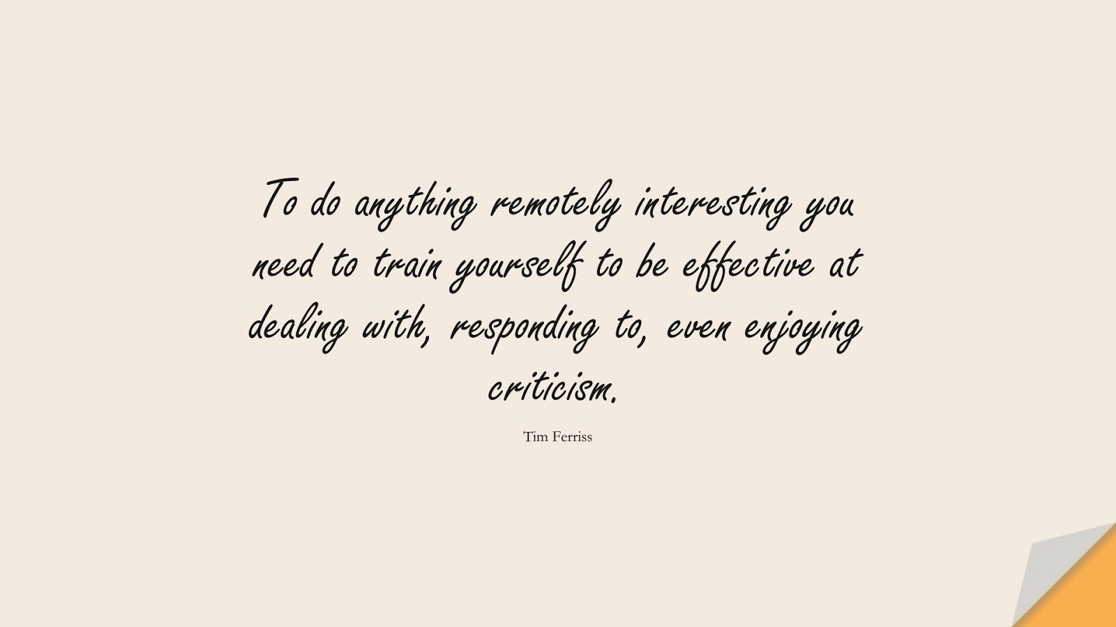 To do anything remotely interesting you need to train yourself to be effective at dealing with, responding to, even enjoying criticism. (Tim Ferriss);  #TimFerrissQuotes