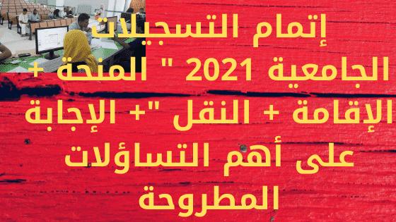 """إتمام التسجيلات الجامعية 2021 """" المنحة + الإقامة + النقل """"+ الإجابة على أهم التساؤلات المطروحة"""