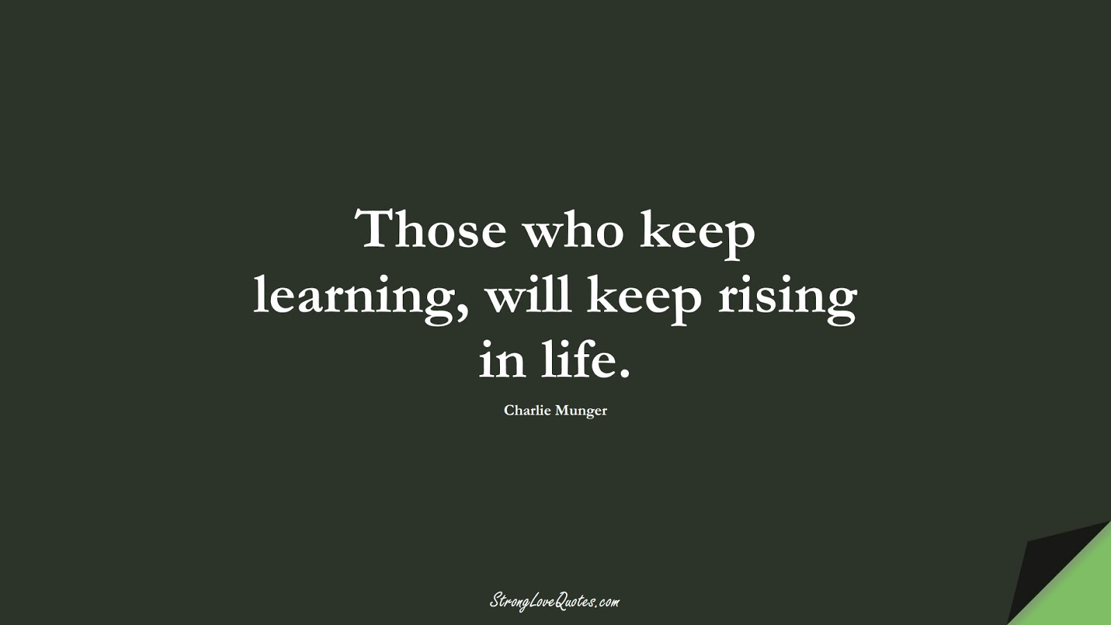 Those who keep learning, will keep rising in life. (Charlie Munger);  #KnowledgeQuotes
