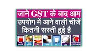 जाने GST के बाद आम उपयोग में आने वाली चीजें कितनी सस्ती हुई है