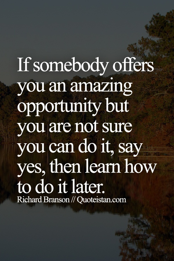 If somebody offers you an amazing opportunity but you are not sure you can do it, say yes, then learn how to do it later.