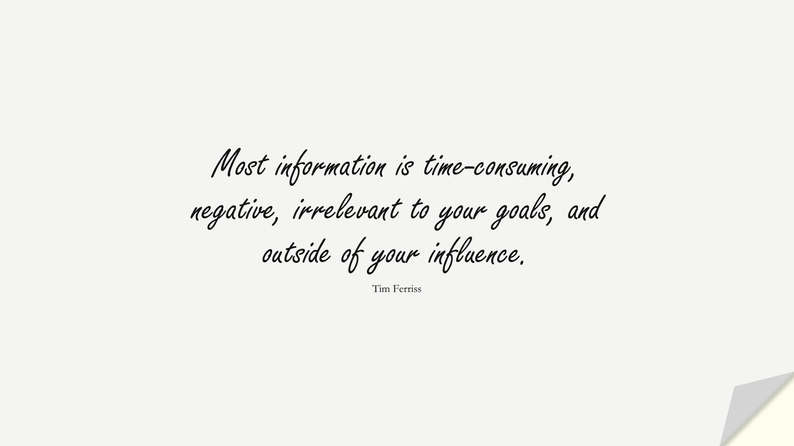 Most information is time-consuming, negative, irrelevant to your goals, and outside of your influence. (Tim Ferriss);  #TimFerrissQuotes